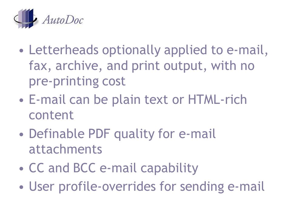 Letterheads optionally applied to  , fax, archive, and print output, with no pre-printing cost  can be plain text or HTML-rich content Definable PDF quality for  attachments CC and BCC  capability User profile-overrides for sending