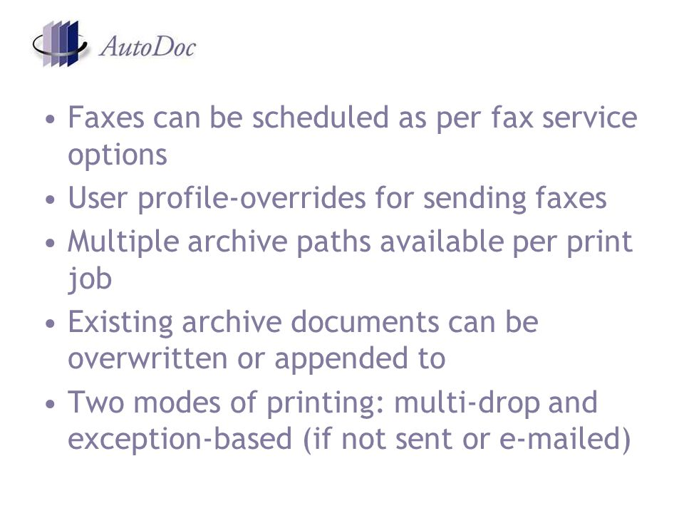 Faxes can be scheduled as per fax service options User profile-overrides for sending faxes Multiple archive paths available per print job Existing archive documents can be overwritten or appended to Two modes of printing: multi-drop and exception-based (if not sent or  ed)