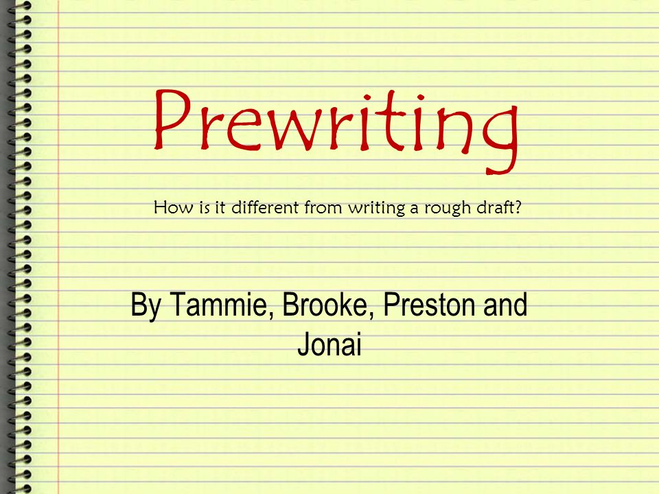 Prewriting By Tammie, Brooke, Preston and Jonai How is it different from writing a rough draft?
