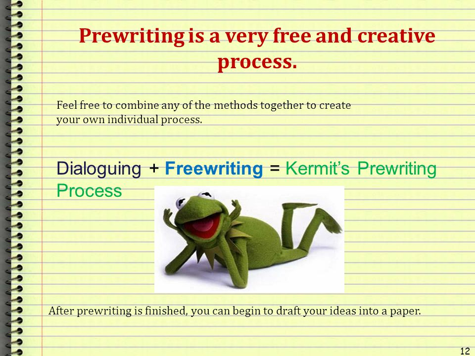 12 Prewriting is a very free and creative process. Feel free to combine any of the methods together to create your own individual process. After prewr