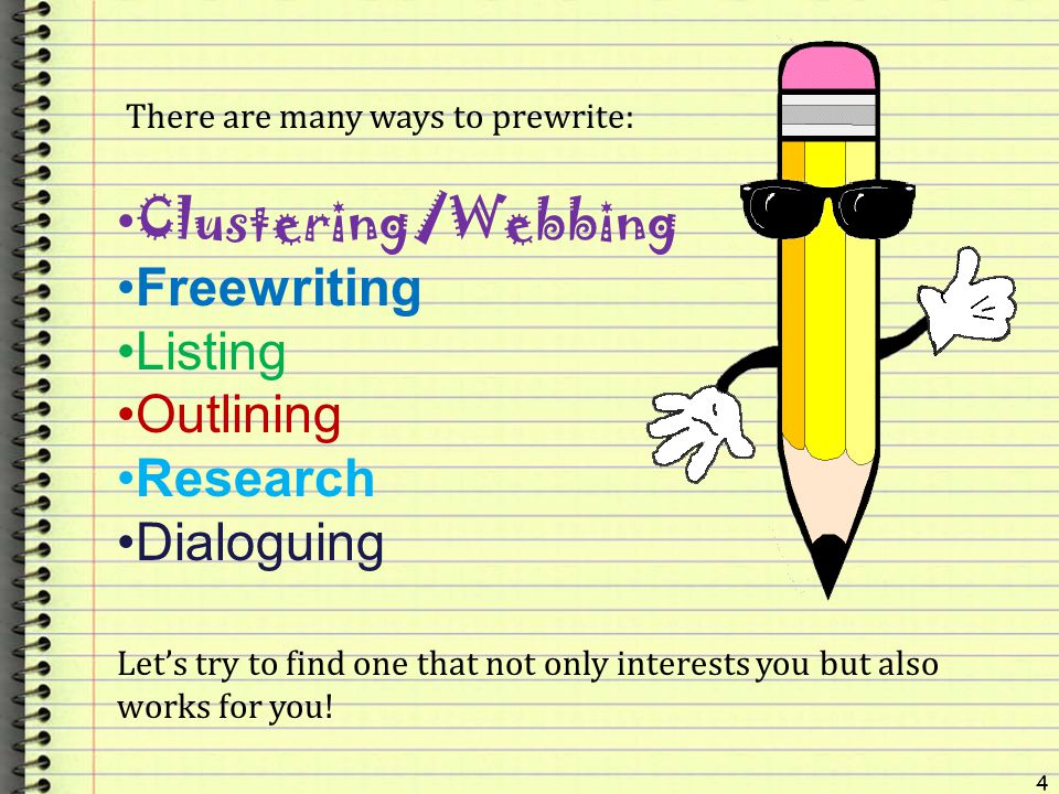 4 There are many ways to prewrite: Clustering/Webbing Freewriting Listing Outlining Research Dialoguing Lets try to find one that not only interests y