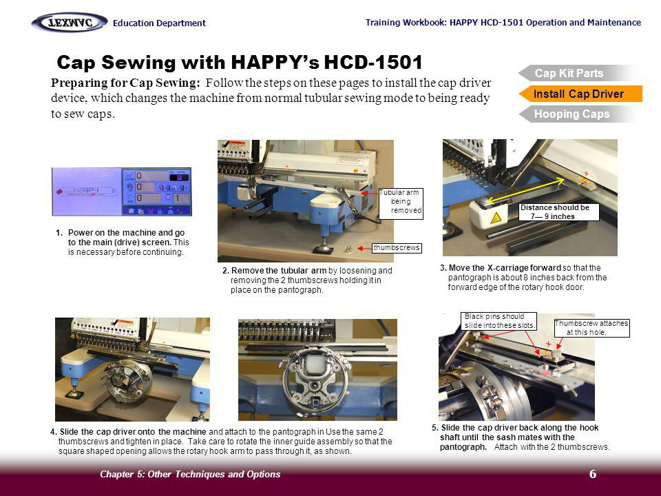 Training Workbook: HAPPY HCD-1501 Operation and Maintenance Education Department Chapter 5: Other Techniques and Options 7 Cap Sewing with HAPPYs HCD-1501 Cap Kit Parts Install Cap Driver Hooping Caps Key Techniques Follow the steps on these pages to change the machine from normal tubular sewing mode to set up for cap sewing.