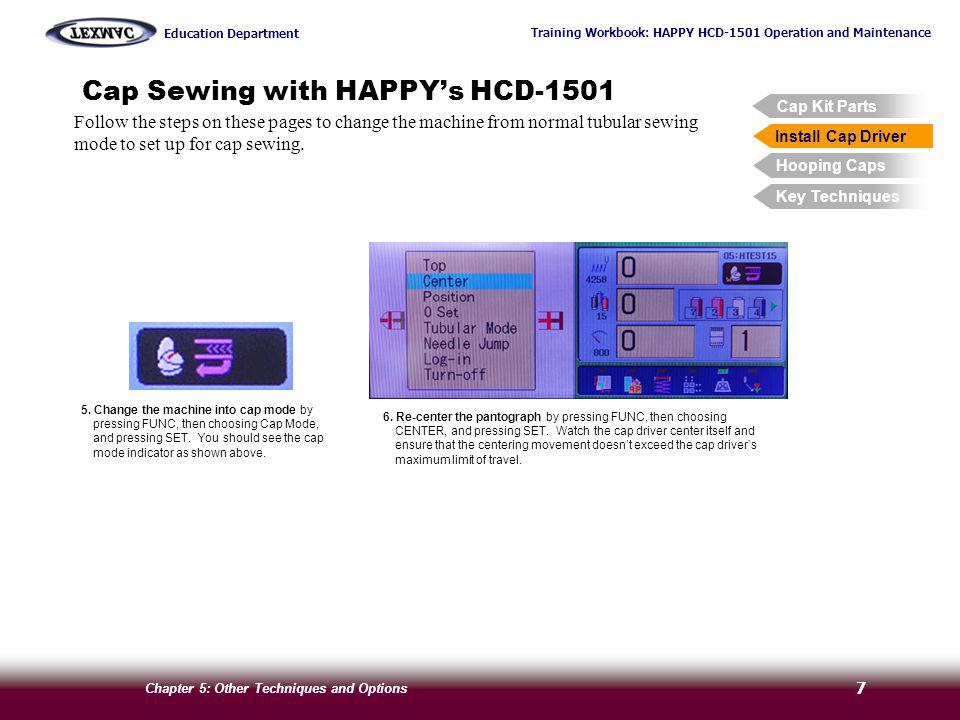 Training Workbook: HAPPY HCD-1501 Operation and Maintenance Education Department Chapter 5: Other Techniques and Options 8 Cap Sewing with HAPPYs HCD-1501 Follow the steps on these pages to hoop a cap using the included cap frame.