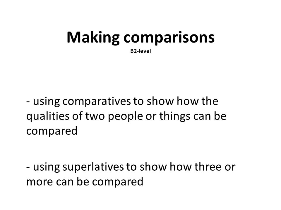 Making comparisons B2-level - using comparatives to show how the qualities of two people or things can be compared - using superlatives to show how th