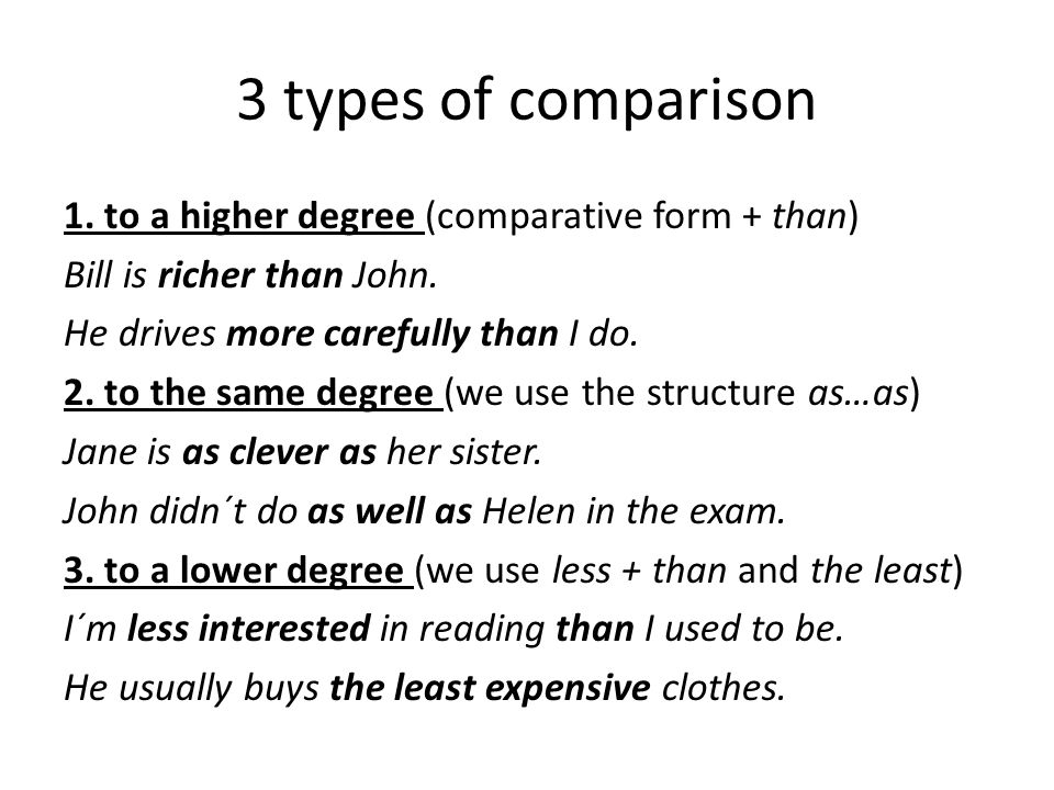 3 types of comparison 1. to a higher degree (comparative form + than) Bill is richer than John. He drives more carefully than I do. 2. to the same deg
