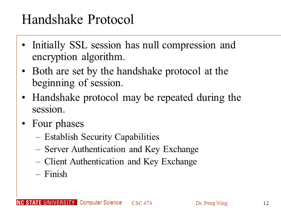 Computer Science CSC 474Dr. Peng Ning12 Handshake Protocol Initially SSL session has null compression and encryption algorithm. Both are set by the ha