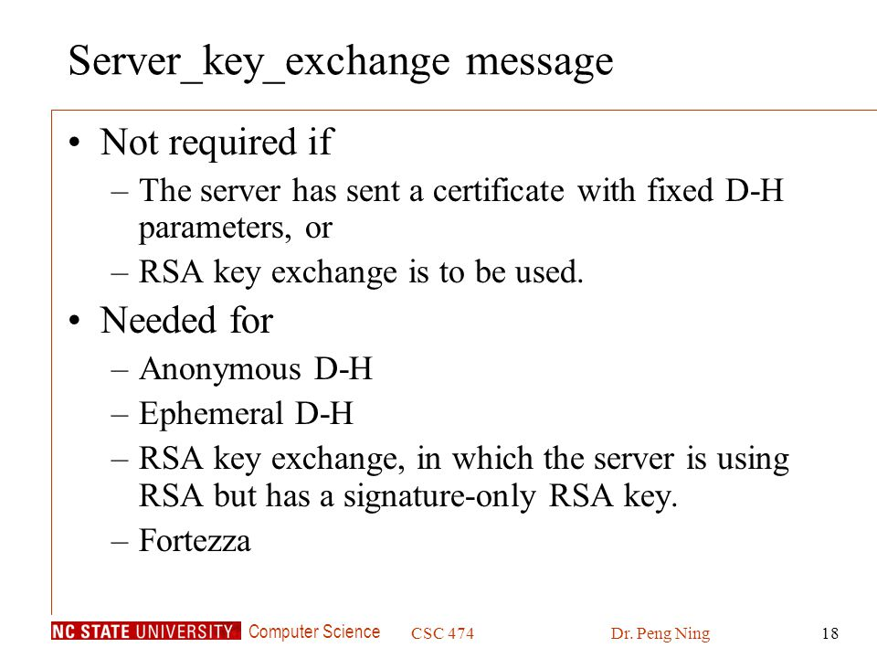 Computer Science CSC 474Dr. Peng Ning18 Server_key_exchange message Not required if –The server has sent a certificate with fixed D-H parameters, or –