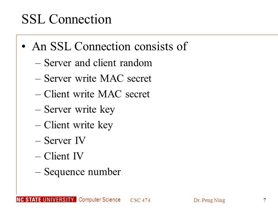 Computer Science CSC 474Dr. Peng Ning7 SSL Connection An SSL Connection consists of –Server and client random –Server write MAC secret –Client write M