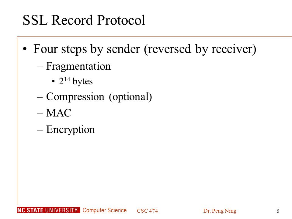 Computer Science CSC 474Dr. Peng Ning8 SSL Record Protocol Four steps by sender (reversed by receiver) –Fragmentation 2 14 bytes –Compression (optiona
