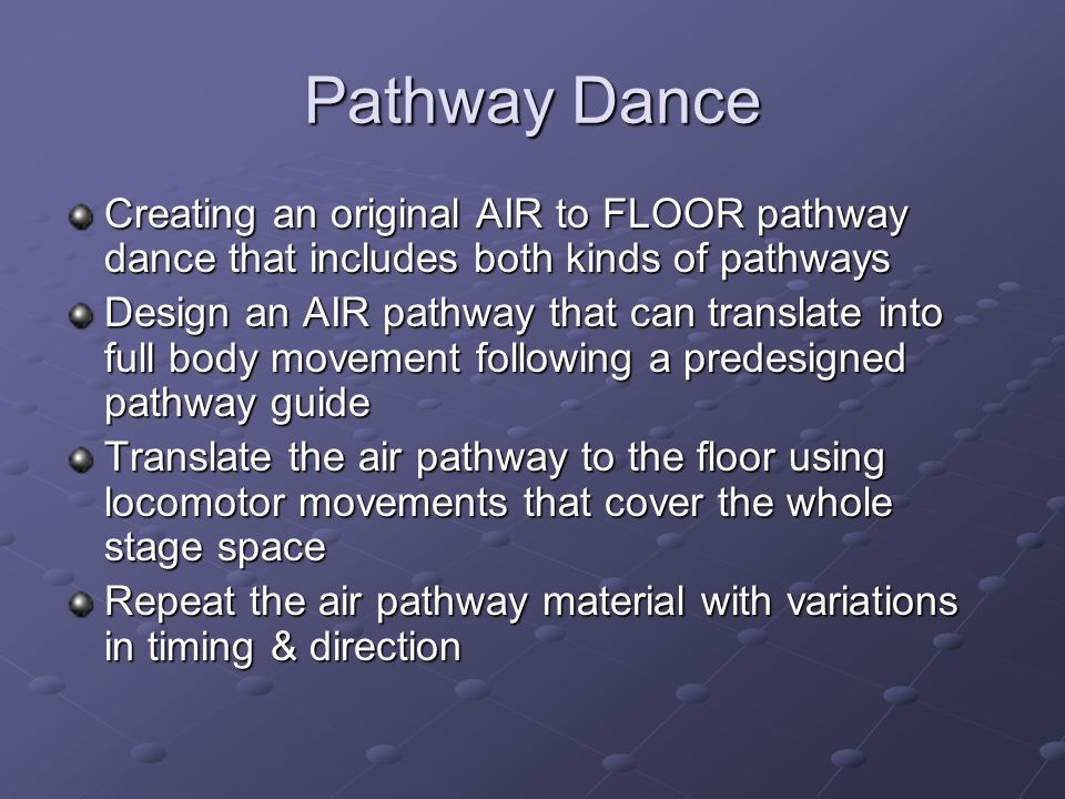 Pathway Dance Creating an original AIR to FLOOR pathway dance that includes both kinds of pathways Design an AIR pathway that can translate into full body movement following a predesigned pathway guide Translate the air pathway to the floor using locomotor movements that cover the whole stage space Repeat the air pathway material with variations in timing & direction