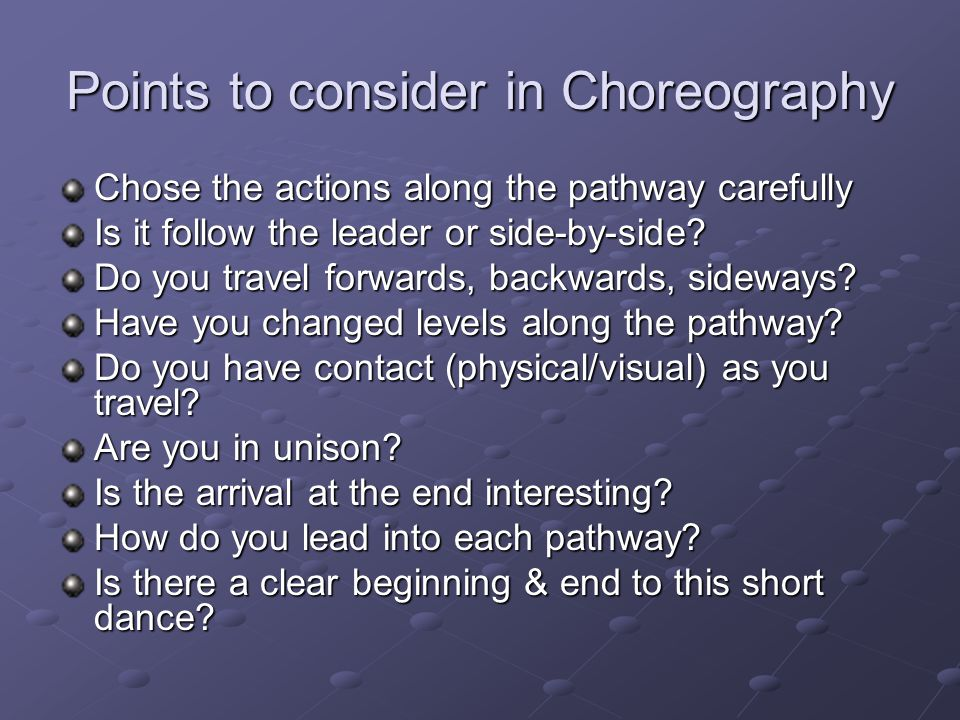 Points to consider in Choreography Chose the actions along the pathway carefully Is it follow the leader or side-by-side.