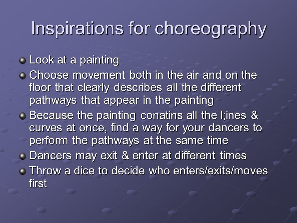 Inspirations for choreography Look at a painting Choose movement both in the air and on the floor that clearly describes all the different pathways that appear in the painting Because the painting conatins all the l;ines & curves at once, find a way for your dancers to perform the pathways at the same time Dancers may exit & enter at different times Throw a dice to decide who enters/exits/moves first