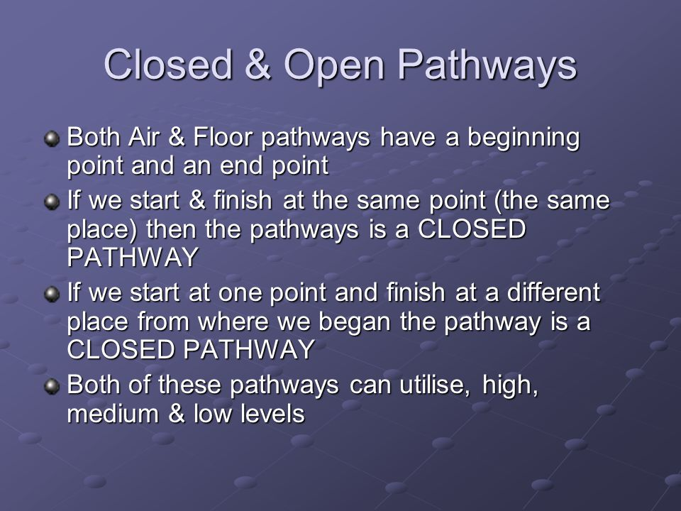 Closed & Open Pathways Both Air & Floor pathways have a beginning point and an end point If we start & finish at the same point (the same place) then the pathways is a CLOSED PATHWAY If we start at one point and finish at a different place from where we began the pathway is a CLOSED PATHWAY Both of these pathways can utilise, high, medium & low levels