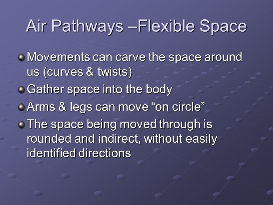 Air Pathways –Flexible Space Movements can carve the space around us (curves & twists) Gather space into the body Arms & legs can move on circle The space being moved through is rounded and indirect, without easily identified directions