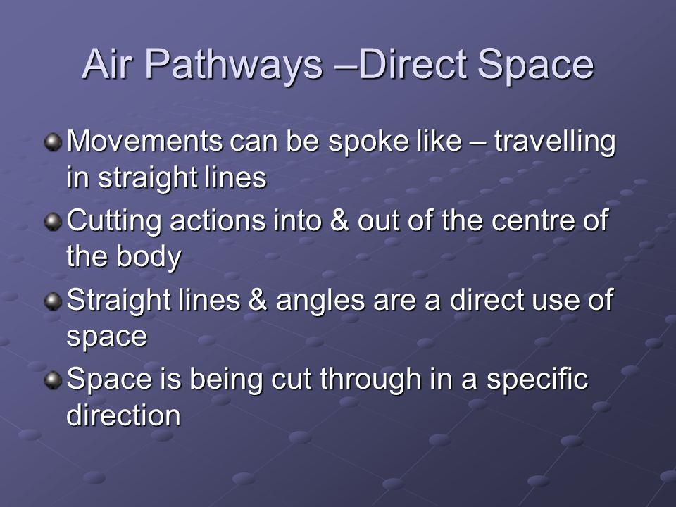Air Pathways –Direct Space Movements can be spoke like – travelling in straight lines Cutting actions into & out of the centre of the body Straight lines & angles are a direct use of space Space is being cut through in a specific direction