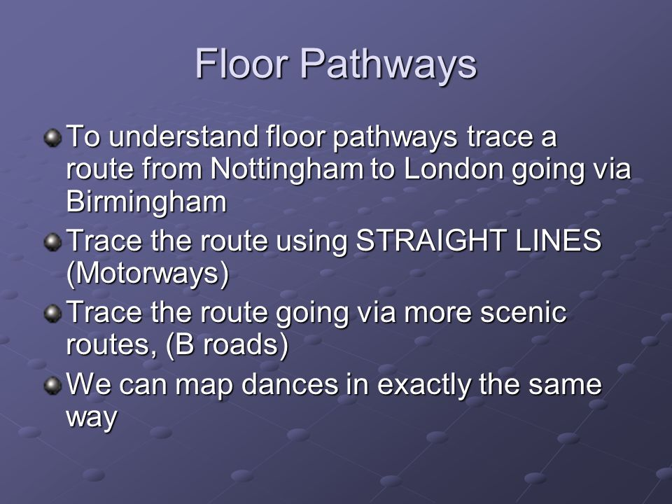 Floor Pathways To understand floor pathways trace a route from Nottingham to London going via Birmingham Trace the route using STRAIGHT LINES (Motorways) Trace the route going via more scenic routes, (B roads) We can map dances in exactly the same way
