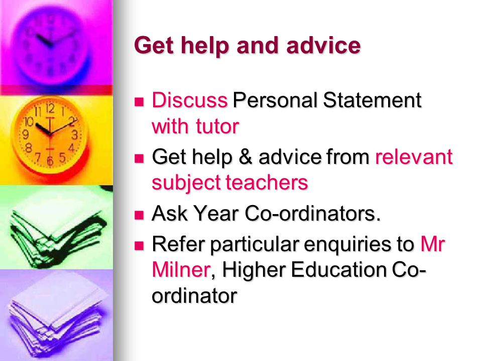 Get help and advice Discuss Personal Statement with tutor Discuss Personal Statement with tutor Get help & advice from relevant subject teachers Get help & advice from relevant subject teachers Ask Year Co-ordinators.