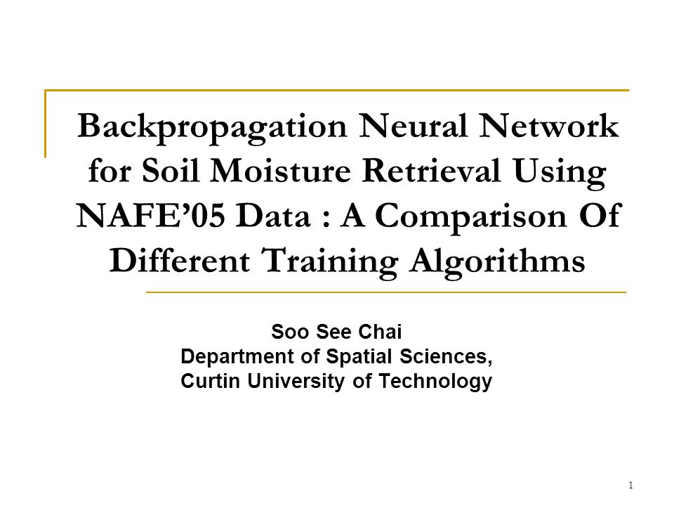1 Backpropagation Neural Network for Soil Moisture Retrieval Using NAFE05 Data : A Comparison Of Different Training Algorithms Soo See Chai Department of Spatial Sciences, Curtin University of Technology