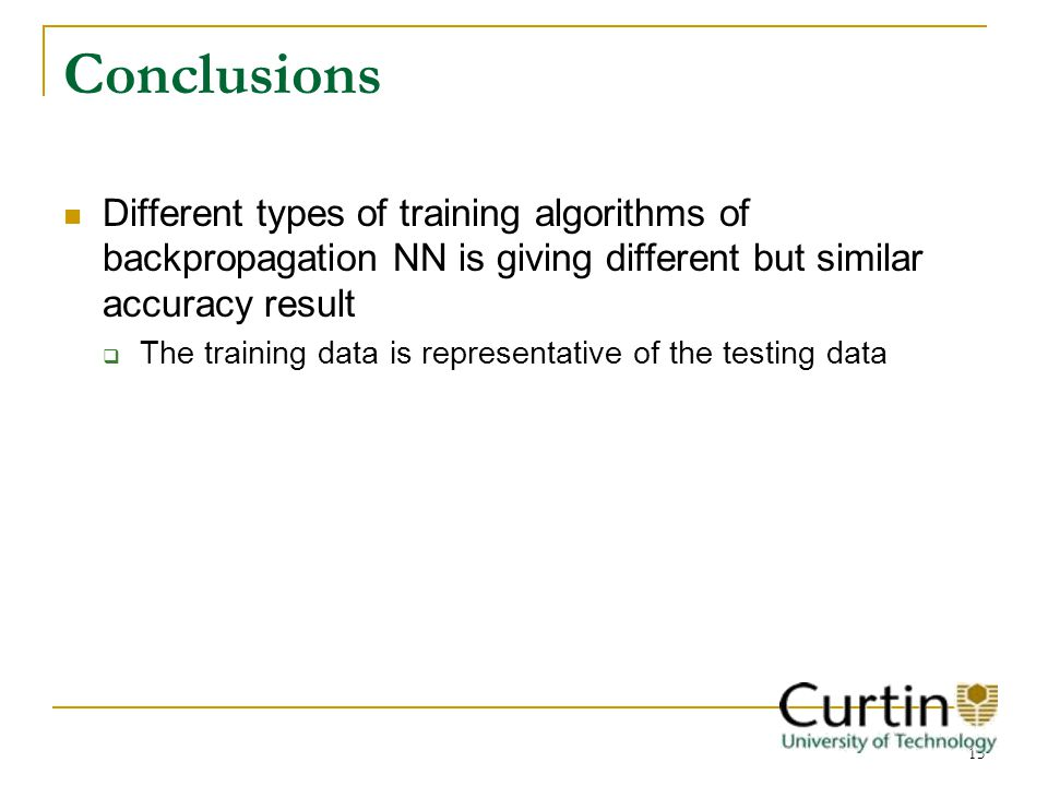 15 Conclusions Different types of training algorithms of backpropagation NN is giving different but similar accuracy result The training data is representative of the testing data