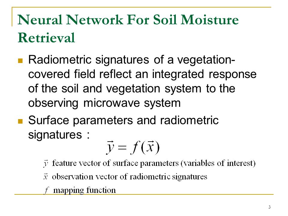 3 Neural Network For Soil Moisture Retrieval Radiometric signatures of a vegetation- covered field reflect an integrated response of the soil and vegetation system to the observing microwave system Surface parameters and radiometric signatures :