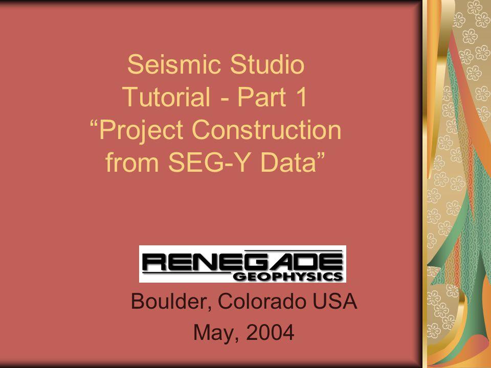 Seismic Studio Tutorial - Part 1 Project Construction from SEG-Y Data Boulder, Colorado USA May, 2004