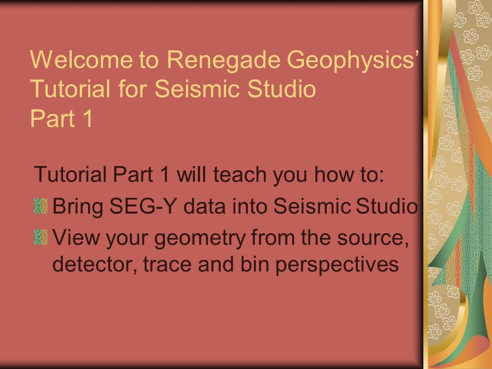 Welcome to Renegade Geophysics Tutorial for Seismic Studio Part 1 Tutorial Part 1 will teach you how to: Bring SEG-Y data into Seismic Studio View you