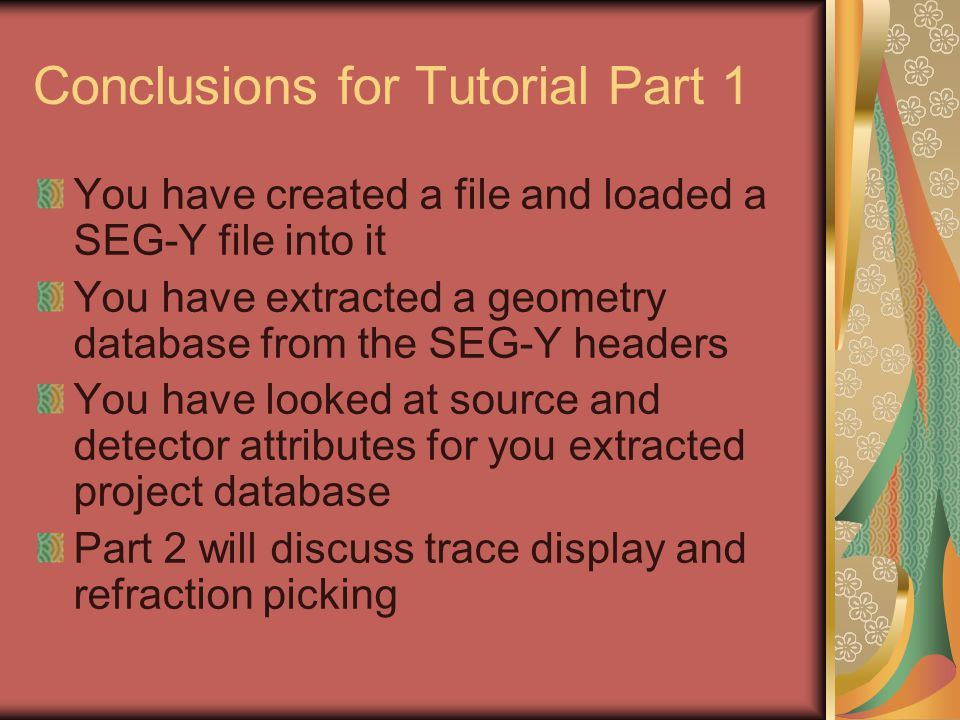 Conclusions for Tutorial Part 1 You have created a file and loaded a SEG-Y file into it You have extracted a geometry database from the SEG-Y headers