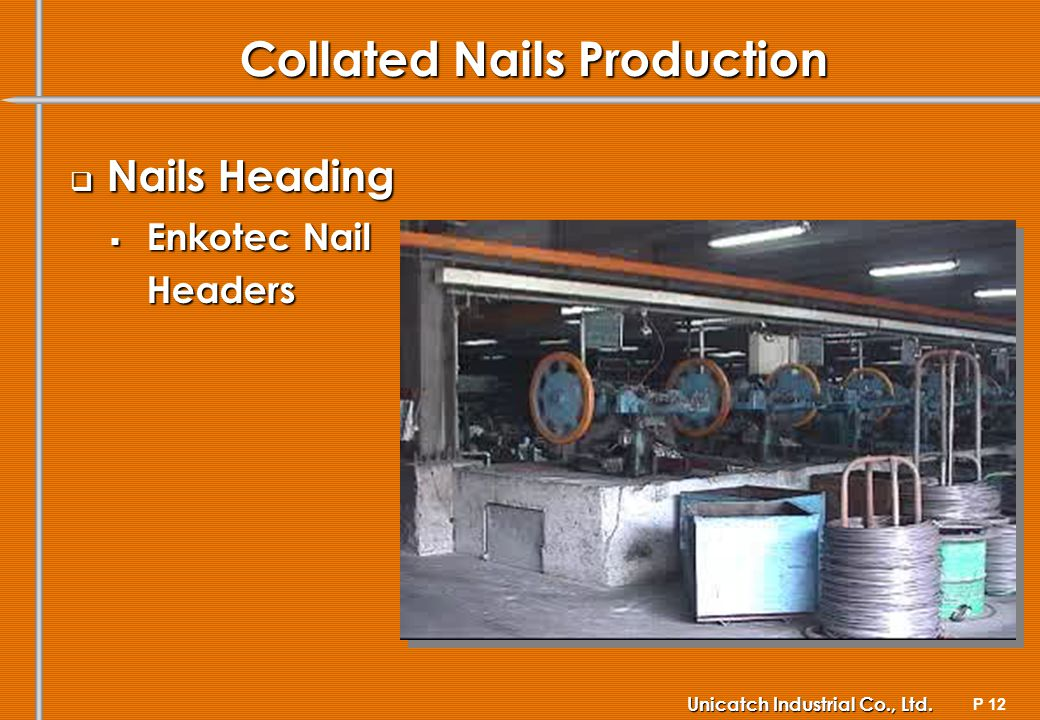 P 12 Unicatch Industrial Co., Ltd. Collated Nails Production Nails Heading Nails Heading Enkotec Nail Enkotec NailHeaders
