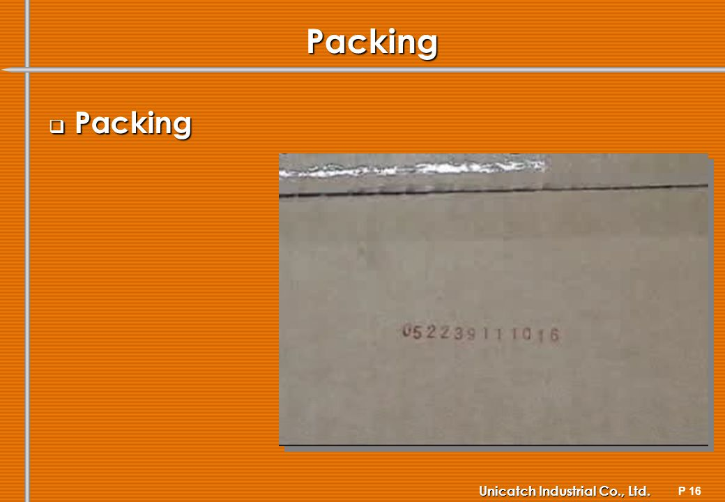 P 16 Unicatch Industrial Co., Ltd. Packing Packing Packing