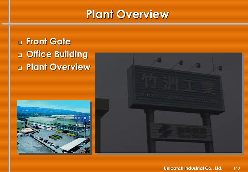 P 3 Unicatch Industrial Co., Ltd. Plant Overview Front Front Gate Office Office Building Plant Plant Overview