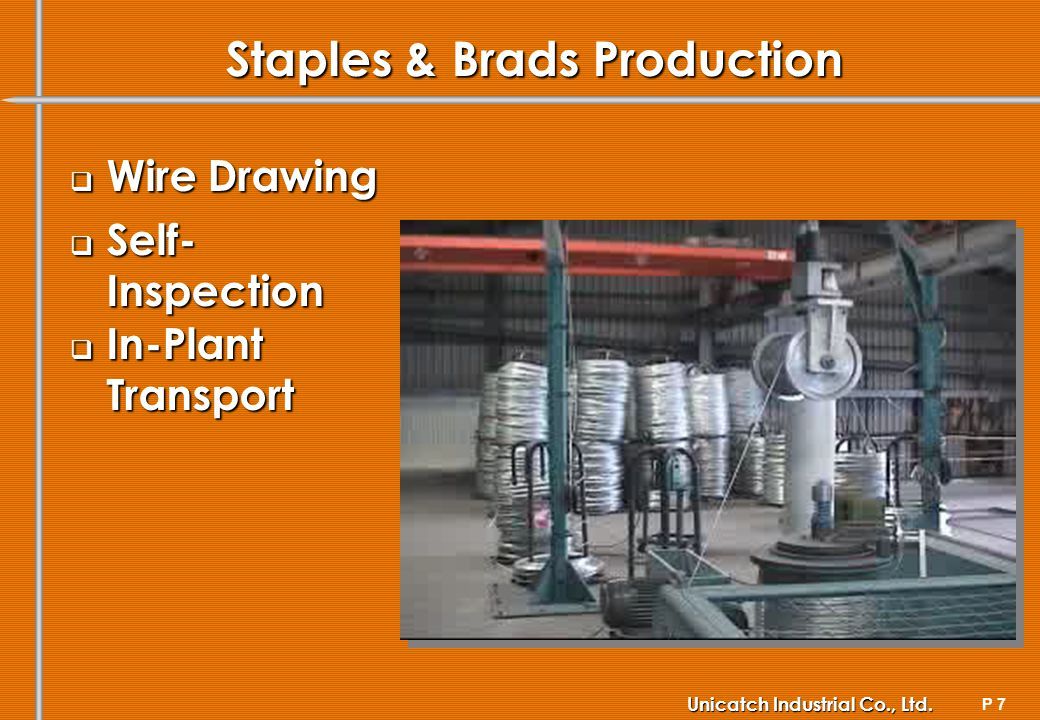 P 7 Unicatch Industrial Co., Ltd. Staples & Brads Production Wire Drawing Wire Drawing Self- Inspection Self- Inspection In-Plant Transport In-Plant T