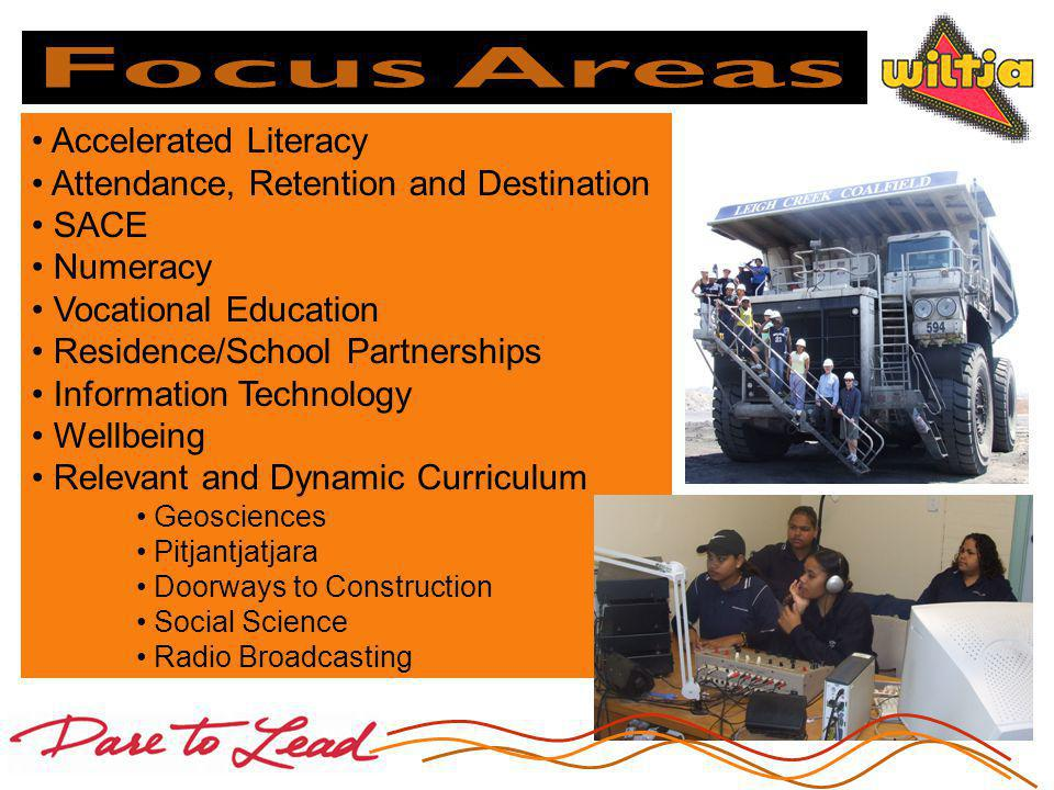 Accelerated Literacy Attendance, Retention and Destination SACE Numeracy Vocational Education Residence/School Partnerships Information Technology Wellbeing Relevant and Dynamic Curriculum Geosciences Pitjantjatjara Doorways to Construction Social Science Radio Broadcasting