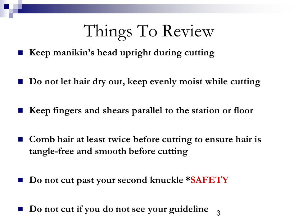 3 Things To Review Keep manikins head upright during cutting Do not let hair dry out, keep evenly moist while cutting Keep fingers and shears parallel to the station or floor Comb hair at least twice before cutting to ensure hair is tangle-free and smooth before cutting Do not cut past your second knuckle *SAFETY Do not cut if you do not see your guideline
