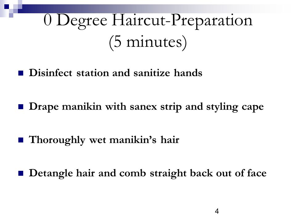 4 0 Degree Haircut-Preparation (5 minutes) Disinfect station and sanitize hands Drape manikin with sanex strip and styling cape Thoroughly wet manikins hair Detangle hair and comb straight back out of face