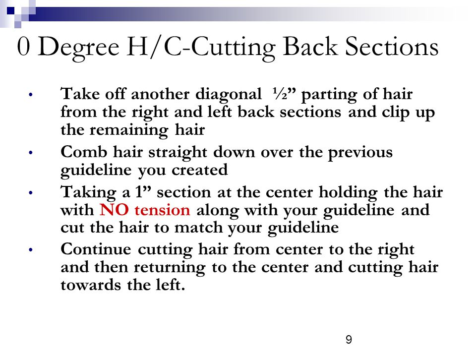 9 0 Degree H/C-Cutting Back Sections Take off another diagonal ½ parting of hair from the right and left back sections and clip up the remaining hair Comb hair straight down over the previous guideline you created Taking a 1 section at the center holding the hair with NO tension along with your guideline and cut the hair to match your guideline Continue cutting hair from center to the right and then returning to the center and cutting hair towards the left.