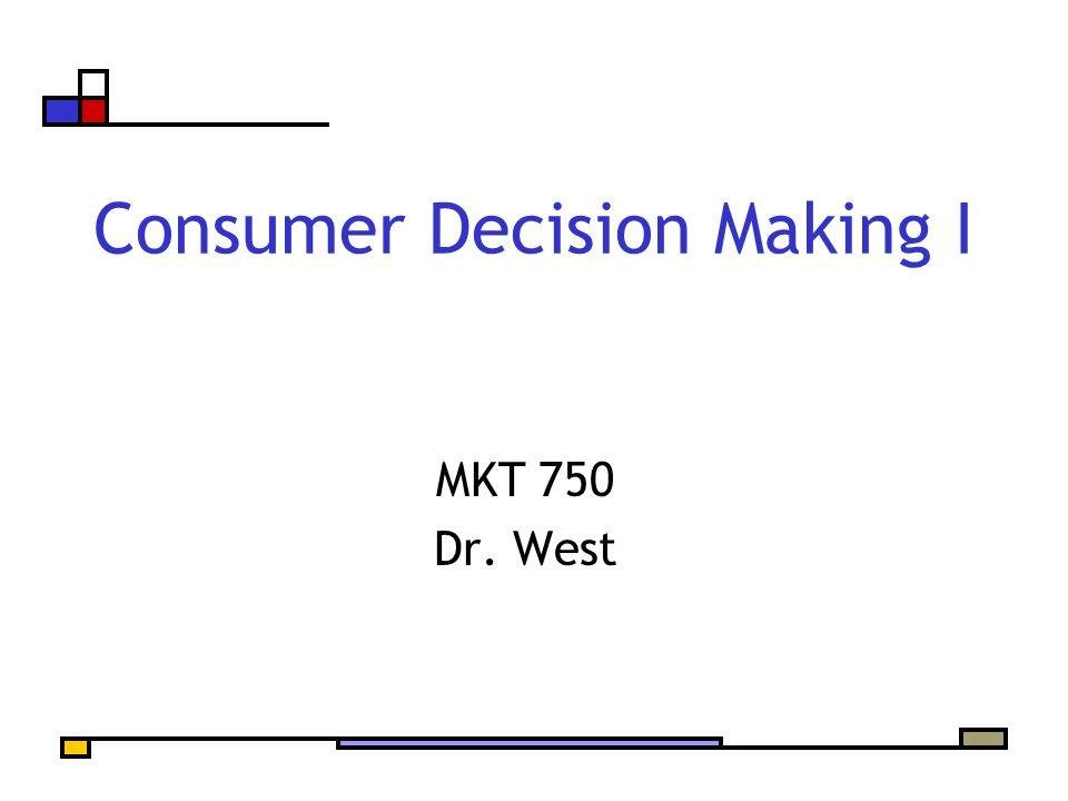 Consumer Decision Making I MKT 750 Dr. West