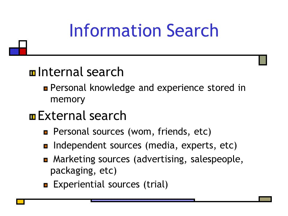 Information Search Internal search Personal knowledge and experience stored in memory External search Personal sources (wom, friends, etc) Independent sources (media, experts, etc) Marketing sources (advertising, salespeople, packaging, etc) Experiential sources (trial)