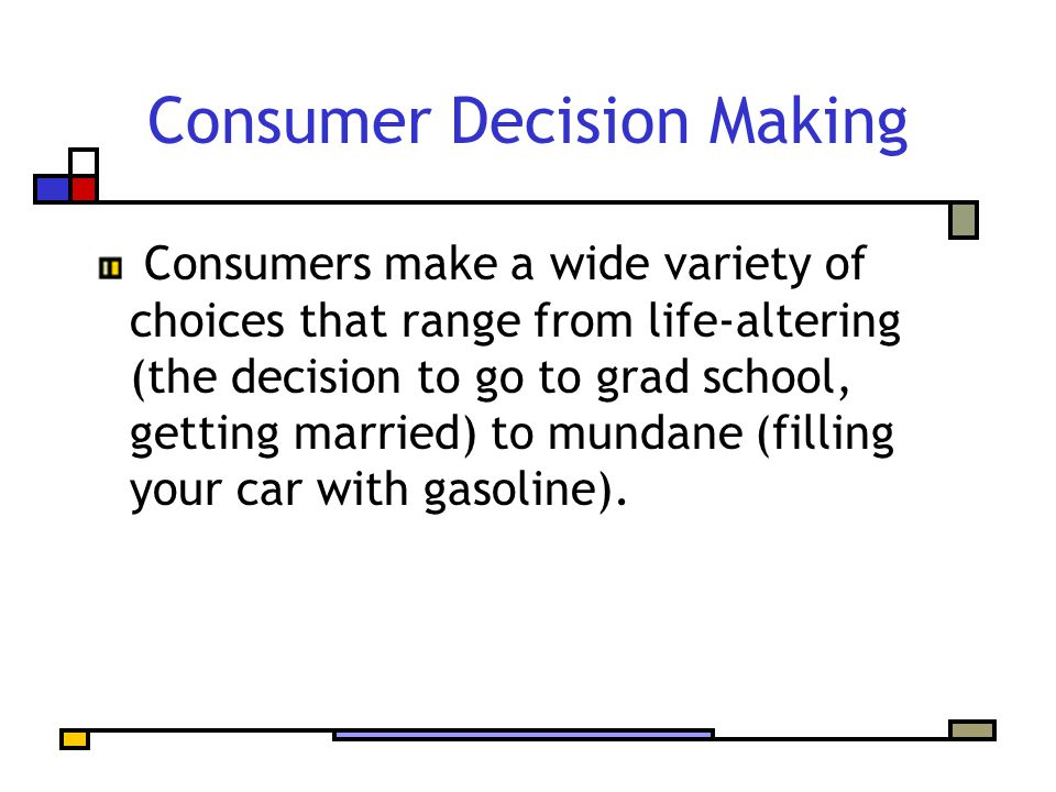 Consumer Decision Making Consumers make a wide variety of choices that range from life-altering (the decision to go to grad school, getting married) to mundane (filling your car with gasoline).