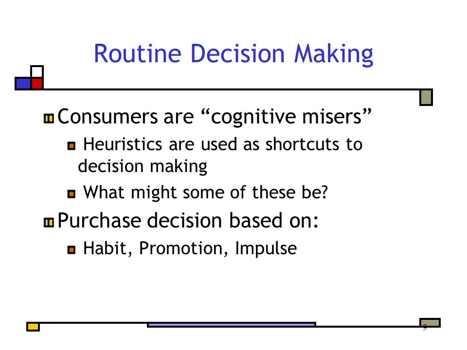 9 Routine Decision Making Consumers are cognitive misers Heuristics are used as shortcuts to decision making What might some of these be.