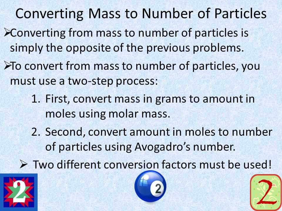 Converting Mass to Number of Particles Converting from mass to number of particles is simply the opposite of the previous problems. To convert from ma