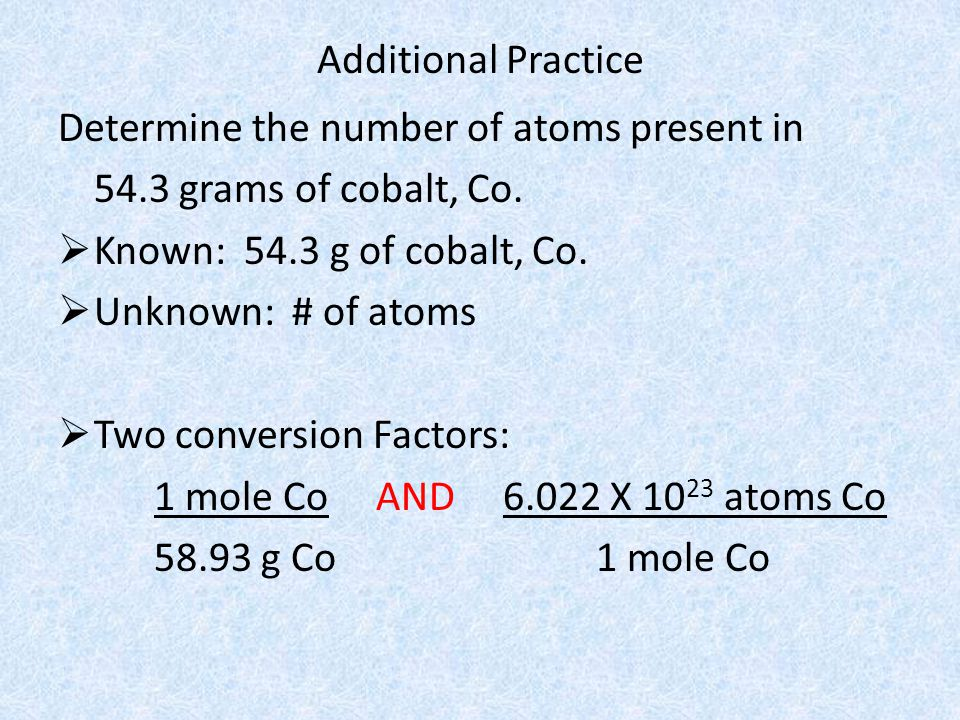 Additional Practice Determine the number of atoms present in 54.3 grams of cobalt, Co. Known: 54.3 g of cobalt, Co. Unknown: # of atoms Two conversion
