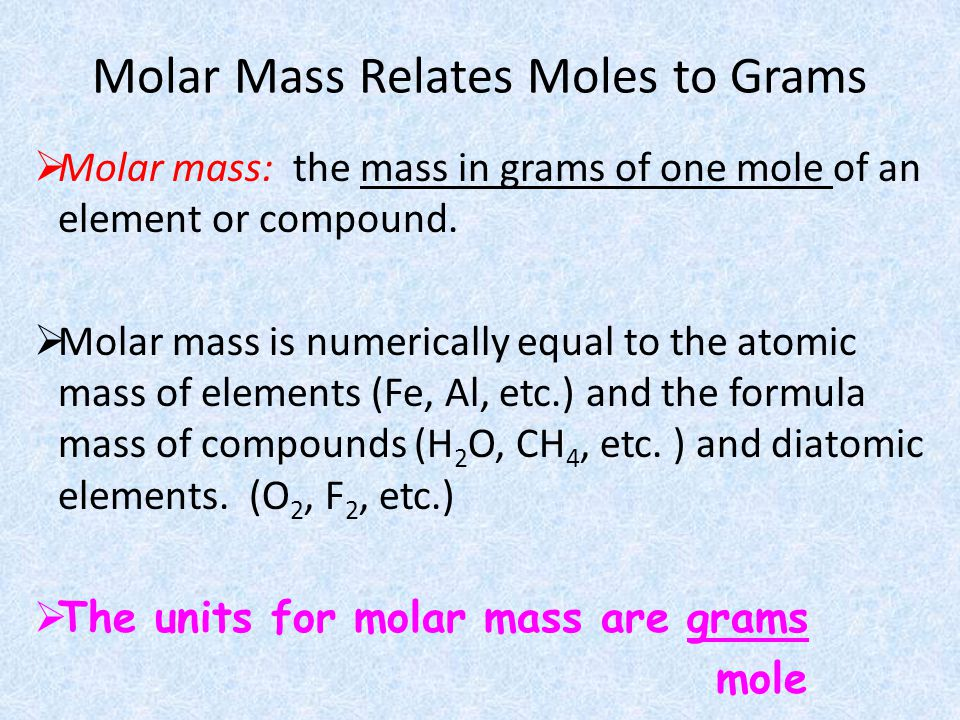 Molar Mass Relates Moles to Grams Molar mass: the mass in grams of one mole of an element or compound. Molar mass is numerically equal to the atomic m