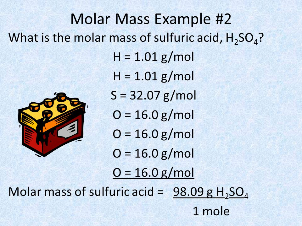 Molar Mass Example #2 What is the molar mass of sulfuric acid, H 2 SO 4 ? H = 1.01 g/mol S = 32.07 g/mol O = 16.0 g/mol Molar mass of sulfuric acid =