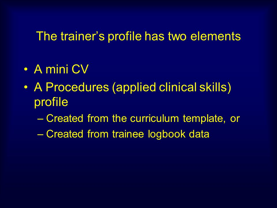 The trainers profile has two elements A mini CV A Procedures (applied clinical skills) profile –Created from the curriculum template, or –Created from