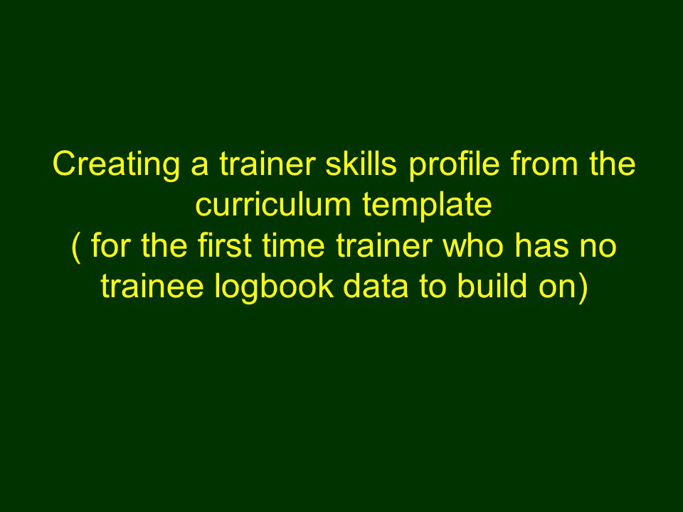 Creating a trainer skills profile from the curriculum template ( for the first time trainer who has no trainee logbook data to build on)