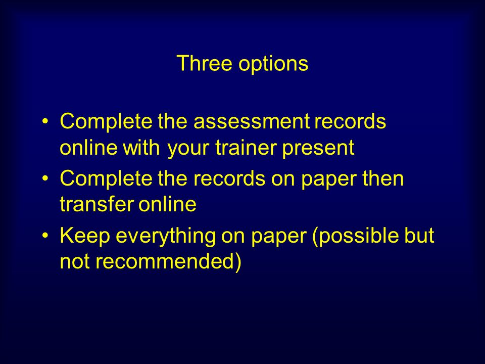 Three options Complete the assessment records online with your trainer present Complete the records on paper then transfer online Keep everything on p