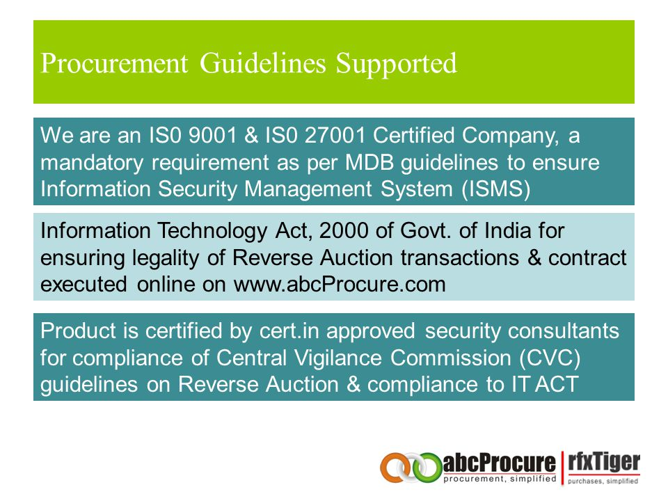 Procurement Guidelines Supported We are an IS0 9001 & IS0 27001 Certified Company, a mandatory requirement as per MDB guidelines to ensure Information Security Management System (ISMS) Information Technology Act, 2000 of Govt.