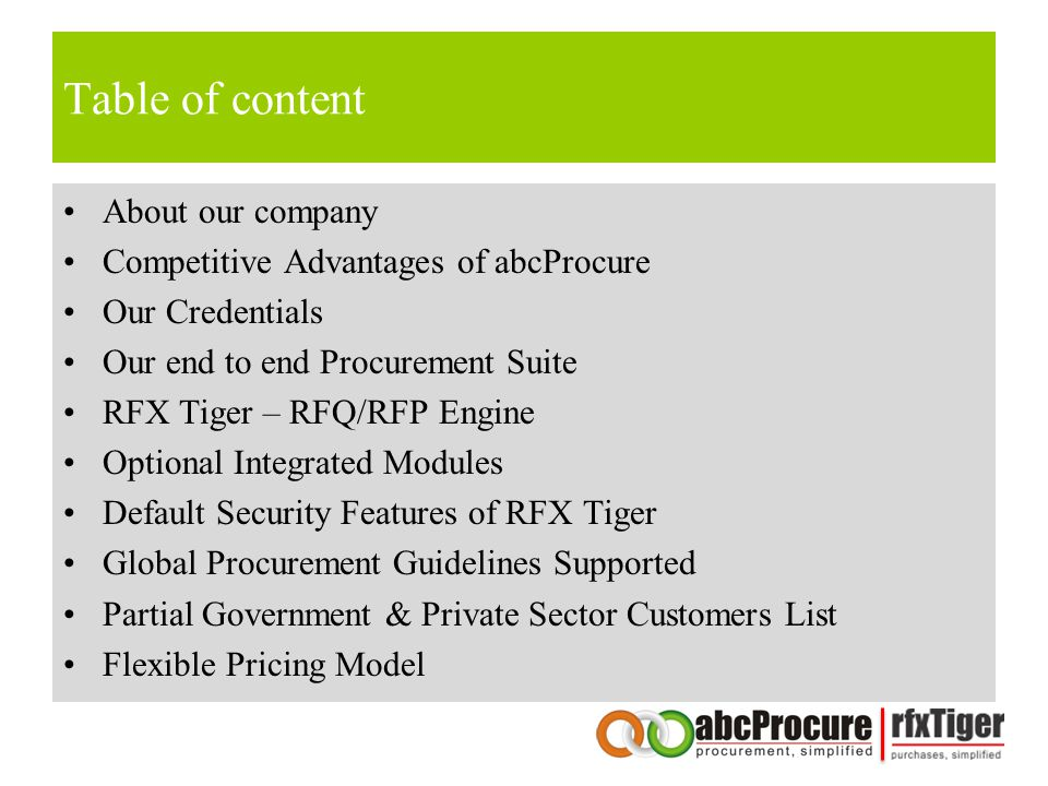 Table of content About our company Competitive Advantages of abcProcure Our Credentials Our end to end Procurement Suite RFX Tiger – RFQ/RFP Engine Optional Integrated Modules Default Security Features of RFX Tiger Global Procurement Guidelines Supported Partial Government & Private Sector Customers List Flexible Pricing Model
