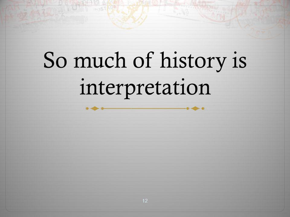 So much of history is interpretation 12