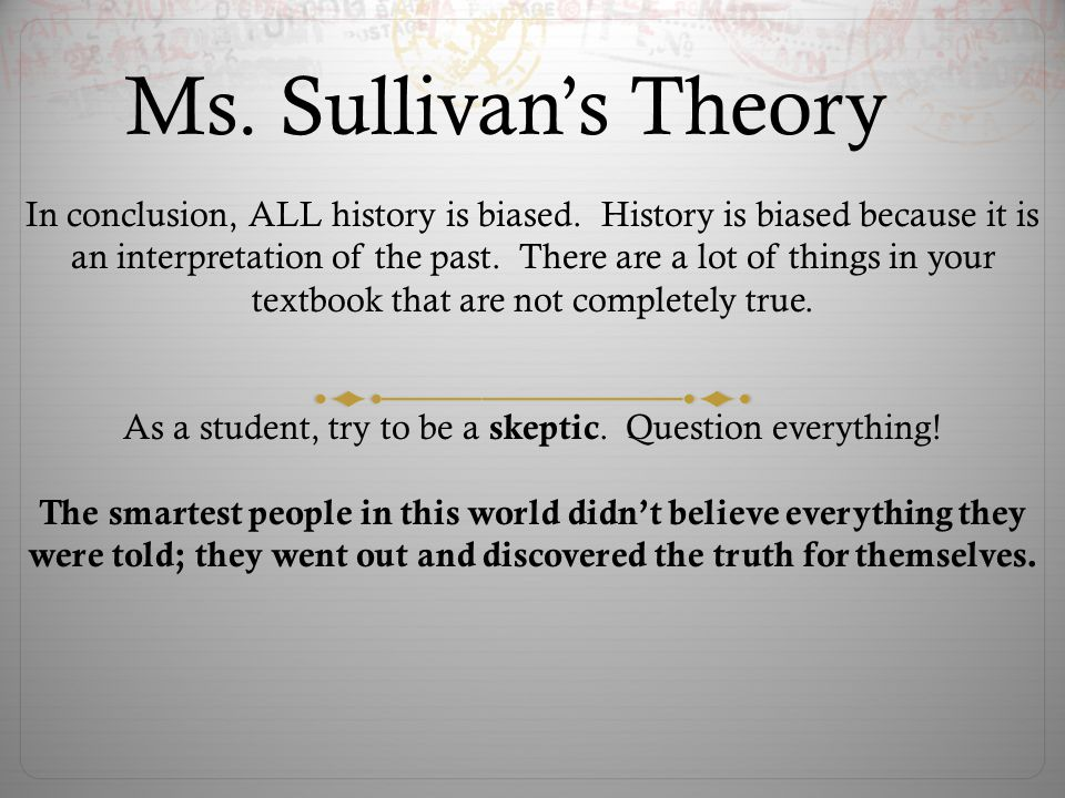 Ms. Sullivans Theory In conclusion, ALL history is biased.
